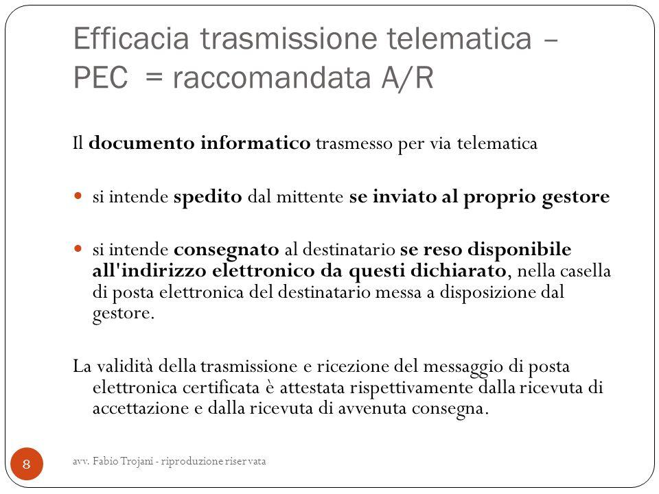 Efficacia trasmissione telematica – PEC = raccomandata A/R avv. Fabio Trojani - riproduzione riservata 8 Il documento informatico trasmesso per via te