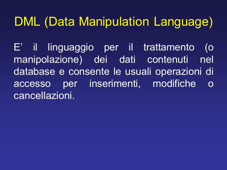 DML (Data Manipulation Language) E il linguaggio per il trattamento (o manipolazione) dei dati contenuti nel database e consente le usuali operazioni