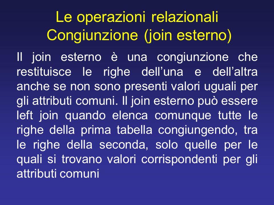Le operazioni relazionali Congiunzione (join esterno) Il join esterno è una congiunzione che restituisce le righe delluna e dellaltra anche se non son