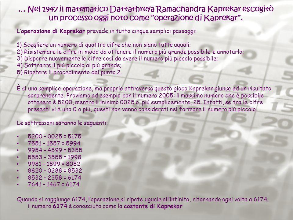 … Nel 1947 il matematico Dattathreya Ramachandra Kaprekar escogitò un processo oggi noto come operazione di Kaprekar. Loperazione di Kaprekar prevede