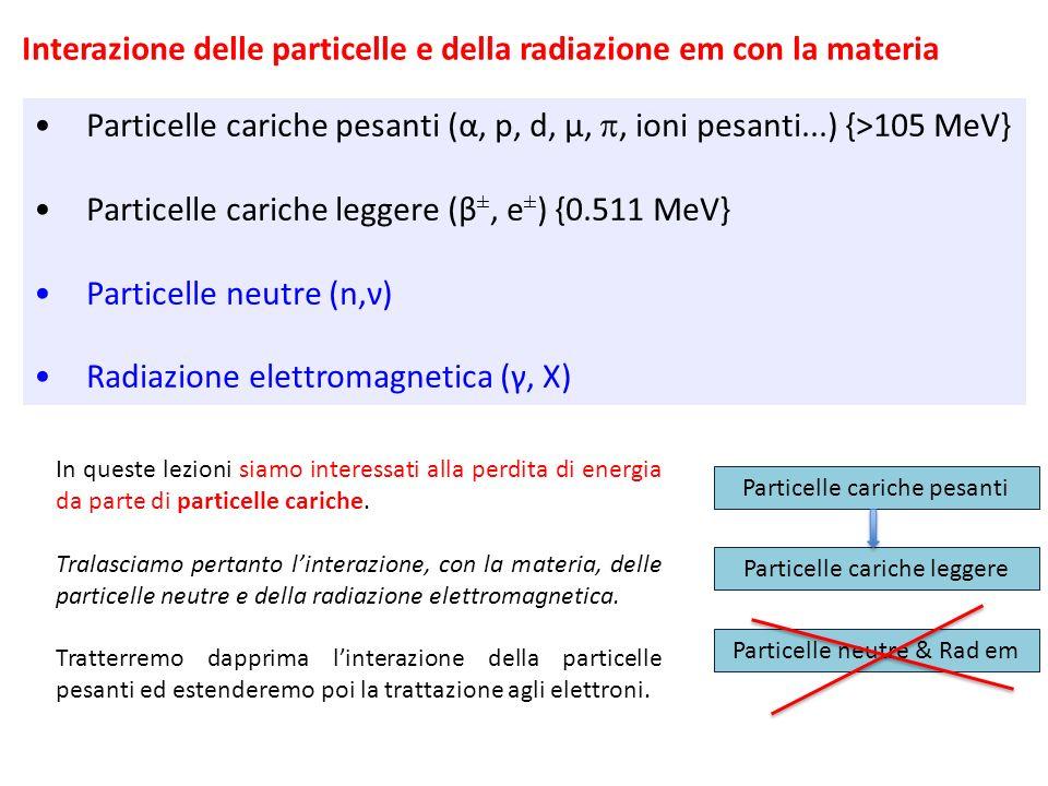 Particelle cariche pesanti (α, p, d, μ,, ioni pesanti...) {>105 MeV} Particelle cariche leggere (β ±, e ± ) {0.511 MeV} Particelle neutre (n,ν) Radiaz