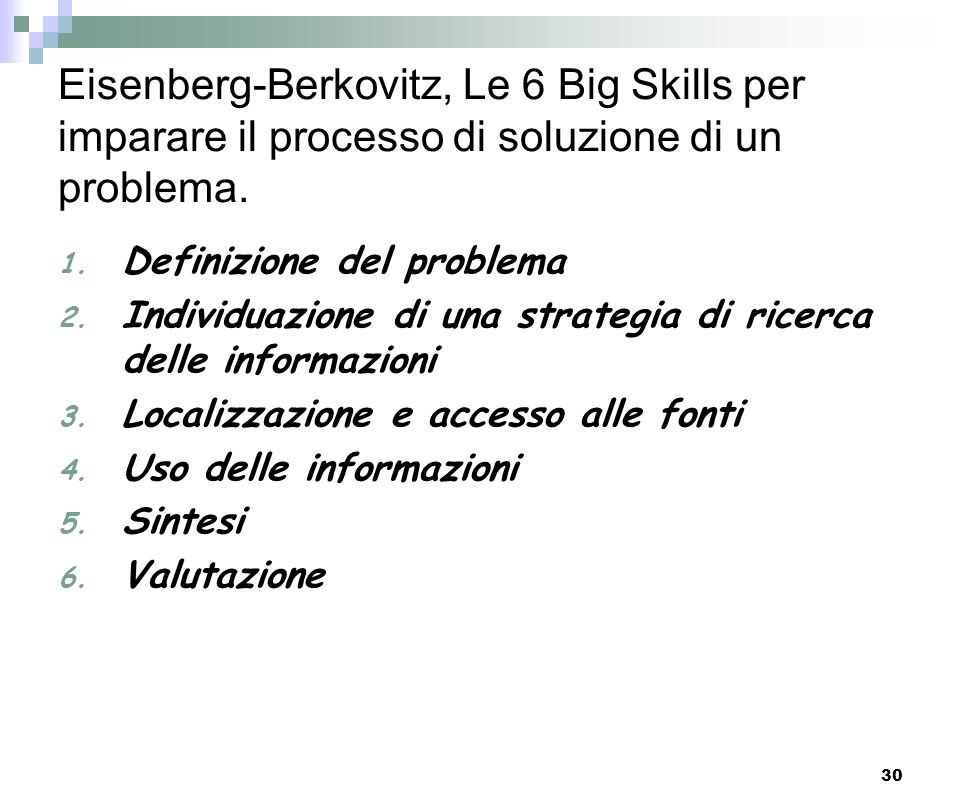 30 Eisenberg-Berkovitz, Le 6 Big Skills per imparare il processo di soluzione di un problema. 1. Definizione del problema 2. Individuazione di una str