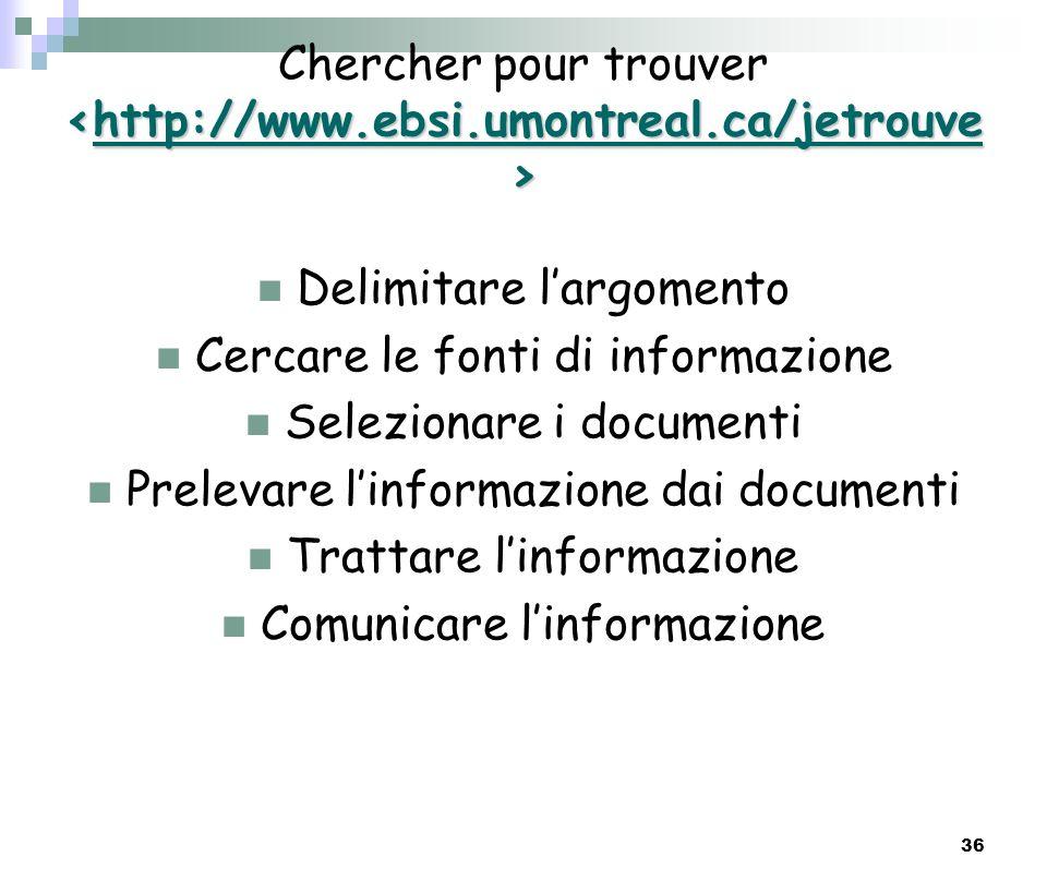 36 Chercher pour trouver http://www.ebsi.umontreal.ca/jetrouvehttp://www.ebsi.umontreal.ca/jetrouve Delimitare largomento Cercare le fonti di informaz
