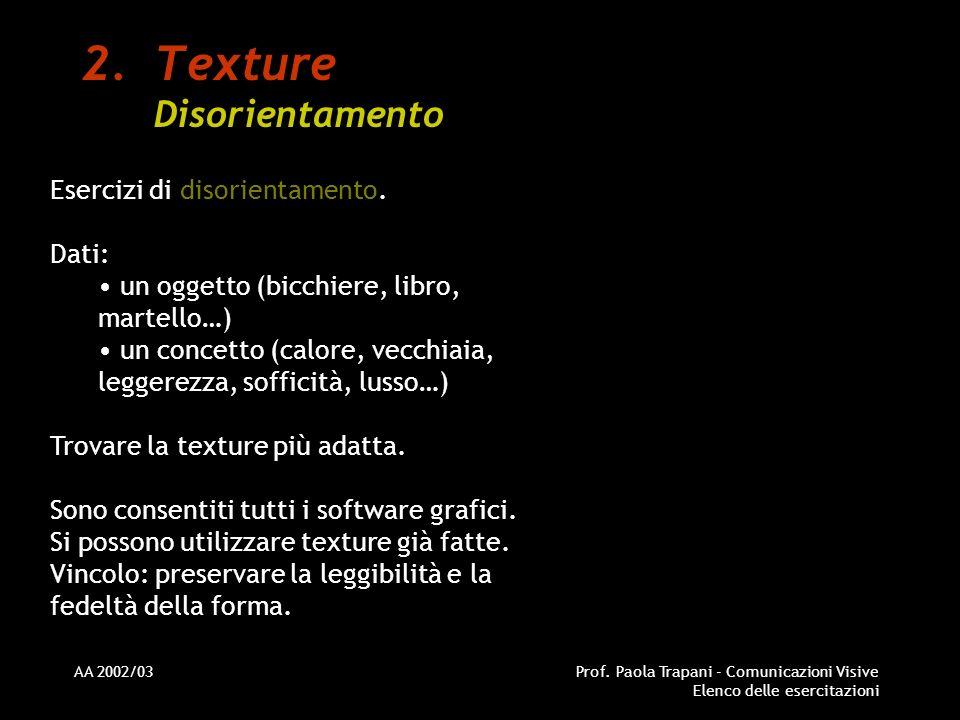 AA 2002/03Prof. Paola Trapani - Comunicazioni Visive Elenco delle esercitazioni 2.Texture Disorientamento Esercizi di disorientamento. Dati: un oggett