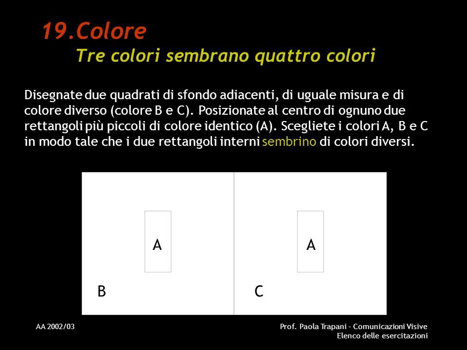 AA 2002/03Prof. Paola Trapani - Comunicazioni Visive Elenco delle esercitazioni 19.Colore Tre colori sembrano quattro colori Disegnate due quadrati di