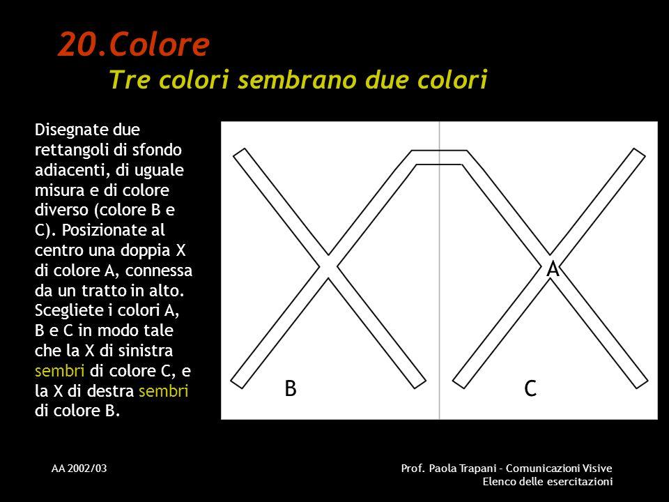 AA 2002/03Prof. Paola Trapani - Comunicazioni Visive Elenco delle esercitazioni 20.Colore Tre colori sembrano due colori Disegnate due rettangoli di s