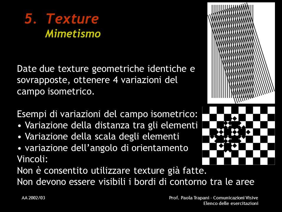 AA 2002/03Prof. Paola Trapani - Comunicazioni Visive Elenco delle esercitazioni 5.Texture Mimetismo Date due texture geometriche identiche e sovrappos