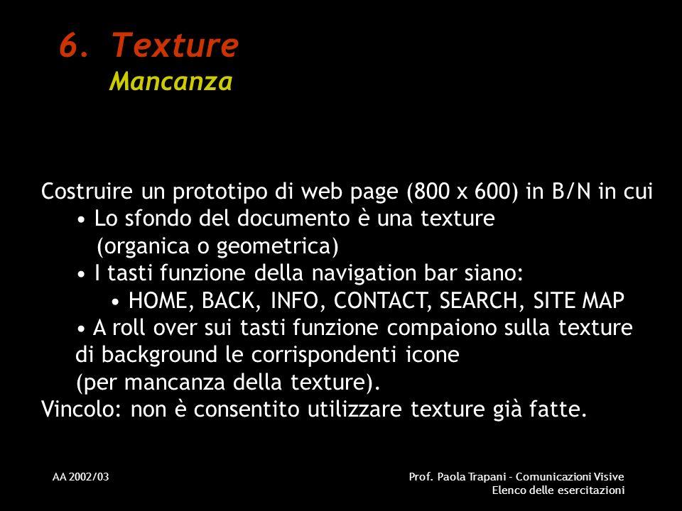 AA 2002/03Prof. Paola Trapani - Comunicazioni Visive Elenco delle esercitazioni 6.Texture Mancanza Costruire un prototipo di web page (800 x 600) in B