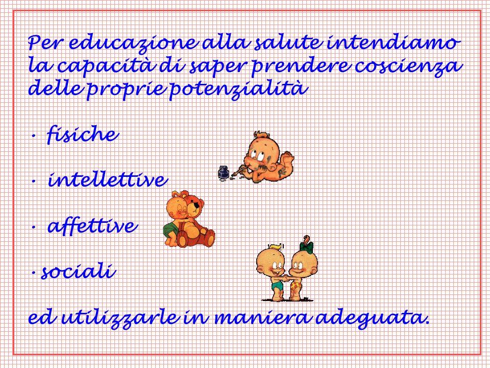Per educazione alla salute intendiamo la capacità di saper prendere coscienza delle proprie potenzialità fisiche intellettive affettive sociali ed utilizzarle in maniera adeguata.