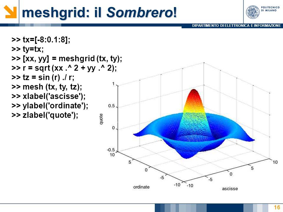 DIPARTIMENTO DI ELETTRONICA E INFORMAZIONE meshgrid: il Sombrero! 16 >> tx=[-8:0.1:8]; >> ty=tx; >> [xx, yy] = meshgrid (tx, ty); >> r = sqrt (xx.^ 2