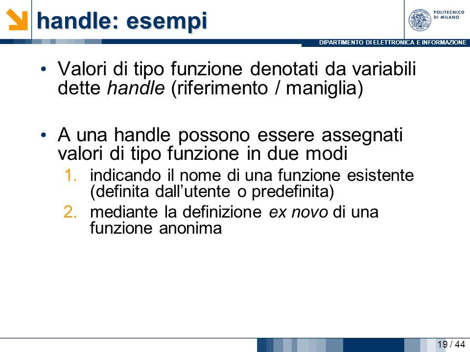 DIPARTIMENTO DI ELETTRONICA E INFORMAZIONE handle: esempi Valori di tipo funzione denotati da variabili dette handle (riferimento / maniglia) A una ha
