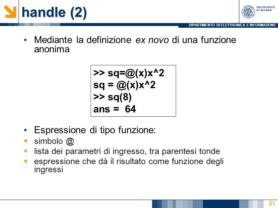 DIPARTIMENTO DI ELETTRONICA E INFORMAZIONE handle (2) Mediante la definizione ex novo di una funzione anonima Espressione di tipo funzione: simbolo @