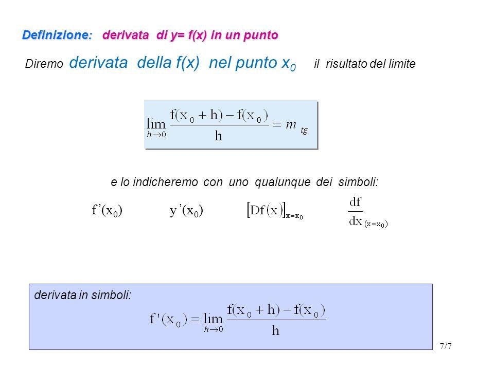 8/7 Definizione: funzione derivabile in un punto Una funzione si dice derivabile in un punto x 0 se esiste ed è finito il limite del rapporto incrementale della funzione quando lincremento h della variabile tende a zero, cioè se esiste ed è finito il seguente limite: Se il precedente limite non esiste, oppure non dà come risultato un numero finito, allora diremo che la funzione f(x) non è derivabile nel punto x 0