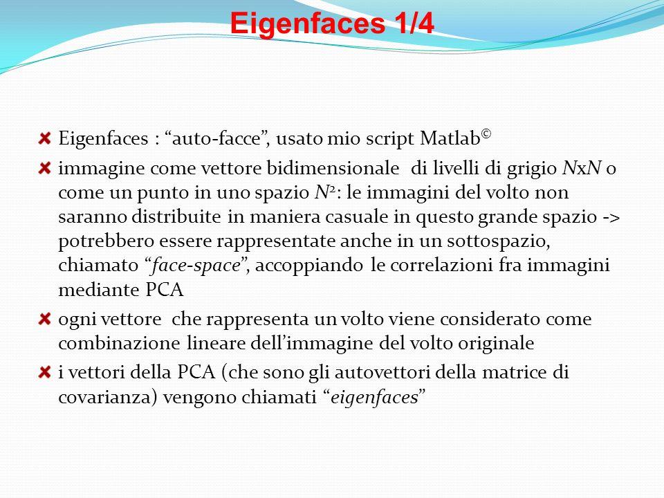 Eigenfaces 1/4 Eigenfaces : auto-facce, usato mio script Matlab © immagine come vettore bidimensionale di livelli di grigio NxN o come un punto in uno