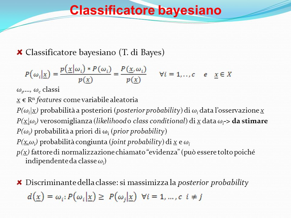 Classificatore bayesiano Classificatore bayesiano (T. di Bayes) ω 1,…, ω c classi x R n features come variabile aleatoria P(ω i |x) probabilità a post