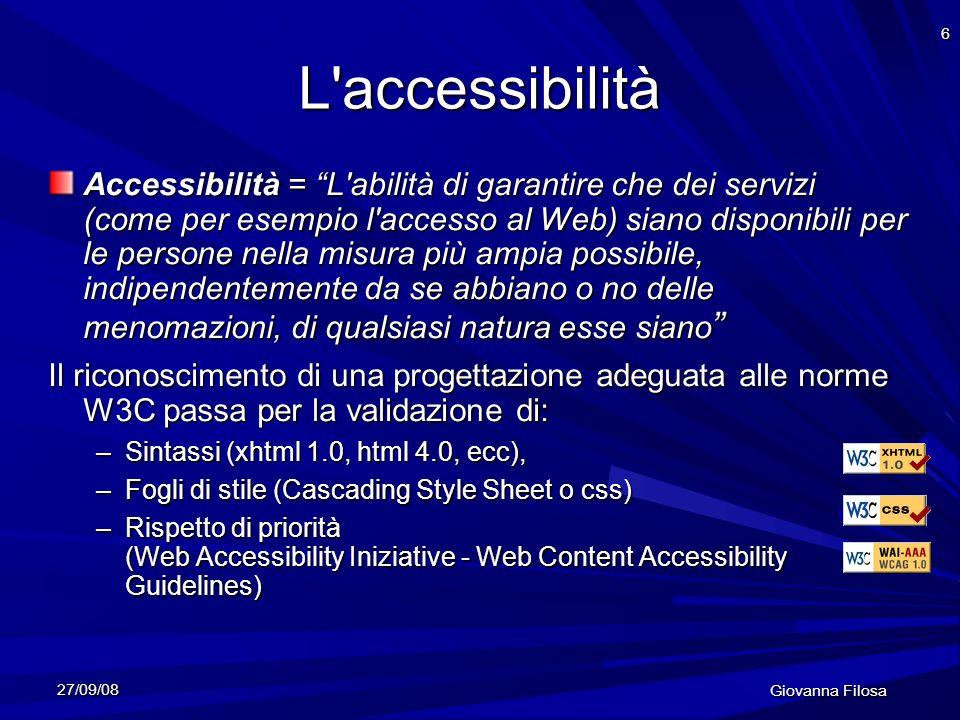 27/09/08 Giovanna Filosa 6 L'accessibilità Accessibilità = L'abilità di garantire che dei servizi (come per esempio l'accesso al Web) siano disponibil