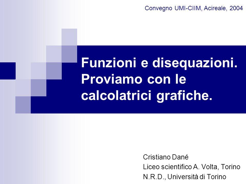 Funzioni e disequazioni. Proviamo con le calcolatrici grafiche. Cristiano Dané Liceo scientifico A. Volta, Torino N.R.D., Università di Torino Convegn