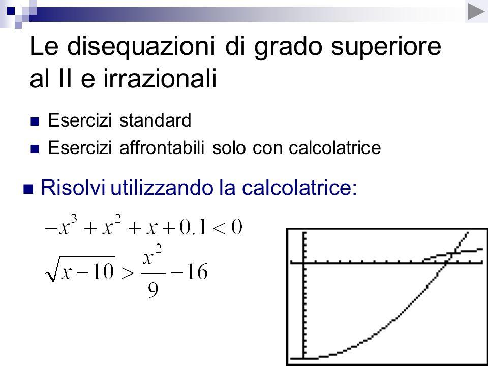 Le disequazioni di grado superiore al II e irrazionali Esercizi standard Esercizi affrontabili solo con calcolatrice Risolvi utilizzando la calcolatri