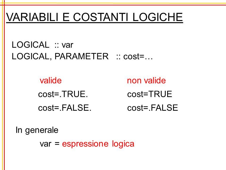 VARIABILI E COSTANTI LOGICHE LOGICAL :: var LOGICAL, PARAMETER :: cost=… valide cost=.TRUE.