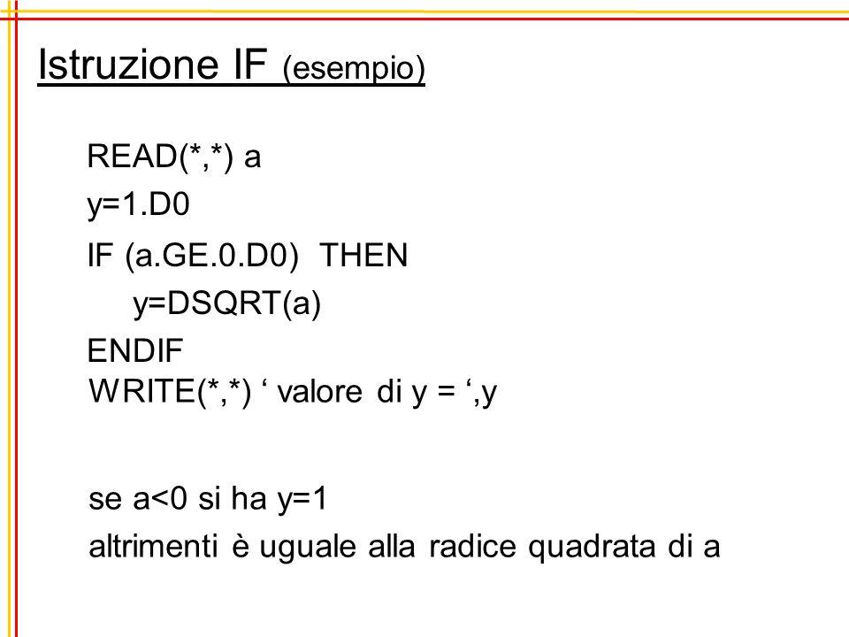 Istruzione IF (esempio) READ(*,*) a y=1.D0 IF (a.GE.0.D0) THEN y=DSQRT(a) ENDIF WRITE(*,*) valore di y =,y se a<0 si ha y=1 altrimenti è uguale alla radice quadrata di a