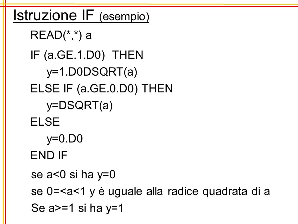 Istruzione IF (esempio) READ(*,*) a IF (a.GE.1.D0) THEN y=1.D0DSQRT(a) ELSE IF (a.GE.0.D0) THEN y=DSQRT(a) ELSE y=0.D0 END IF se a<0 si ha y=0 se 0=<a