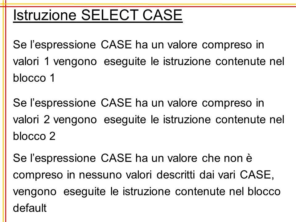 Se lespressione CASE ha un valore compreso in valori 1 vengono eseguite le istruzione contenute nel blocco 1 Istruzione SELECT CASE Se lespressione CASE ha un valore compreso in valori 2 vengono eseguite le istruzione contenute nel blocco 2 Se lespressione CASE ha un valore che non è compreso in nessuno valori descritti dai vari CASE, vengono eseguite le istruzione contenute nel blocco default