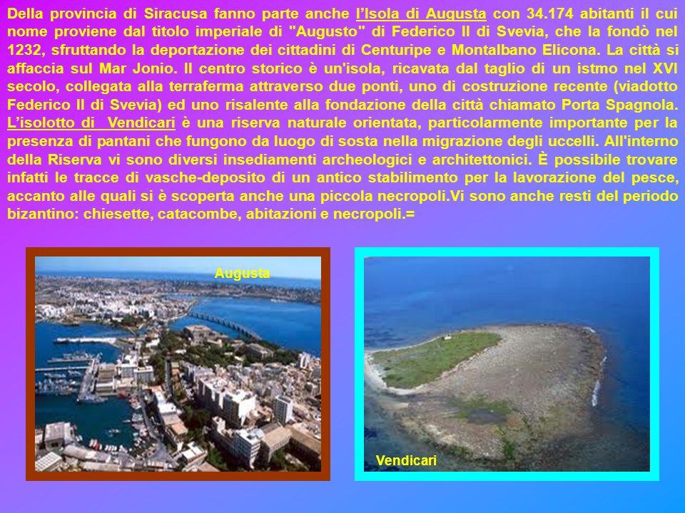 Della provincia di Siracusa fanno parte anche lIsola di Augusta con 34.174 abitanti il cui nome proviene dal titolo imperiale di Augusto di Federico II di Svevia, che la fondò nel 1232, sfruttando la deportazione dei cittadini di Centuripe e Montalbano Elicona.