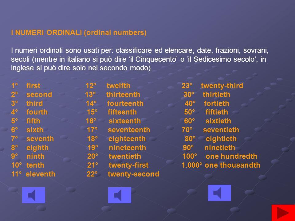 I NUMERI ORDINALI (ordinal numbers) I numeri ordinali sono usati per: classificare ed elencare, date, frazioni, sovrani, secoli (mentre in italiano si può dire il Cinquecento o il Sedicesimo secolo, in inglese si può dire solo nel secondo modo).