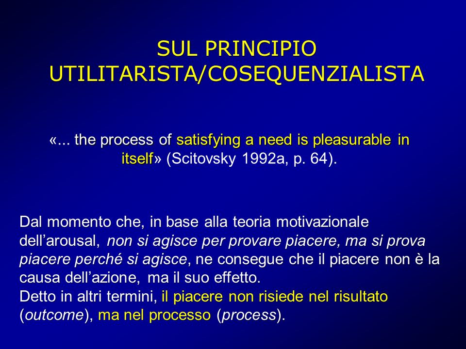 SUL PRINCIPIO UTILITARISTA/COSEQUENZIALISTA the process of satisfying a need is pleasurable in itself «... the process of satisfying a need is pleasur