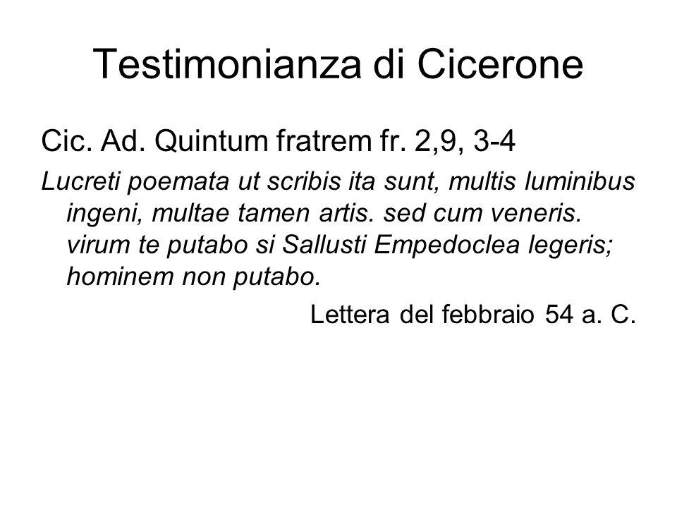Testimonianza di Cicerone Cic. Ad. Quintum fratrem fr. 2,9, 3-4 Lucreti poemata ut scribis ita sunt, multis luminibus ingeni, multae tamen artis. sed