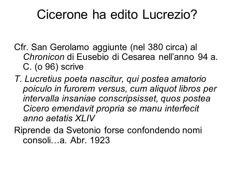 Cicerone ha edito Lucrezio? Cfr. San Gerolamo aggiunte (nel 380 circa) al Chronicon di Eusebio di Cesarea nellanno 94 a. C. (o 96) scrive T. Lucretius