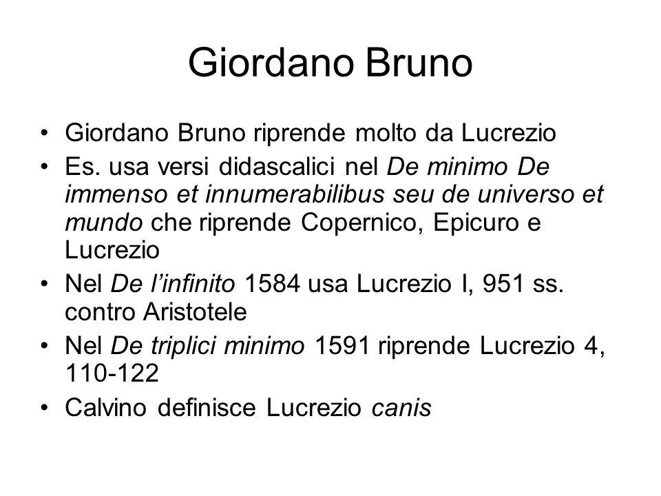 Giordano Bruno Giordano Bruno riprende molto da Lucrezio Es. usa versi didascalici nel De minimo De immenso et innumerabilibus seu de universo et mund