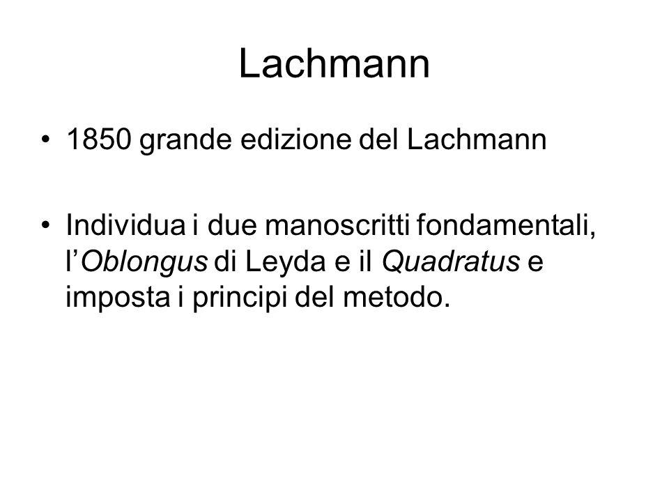 Lachmann 1850 grande edizione del Lachmann Individua i due manoscritti fondamentali, lOblongus di Leyda e il Quadratus e imposta i principi del metodo