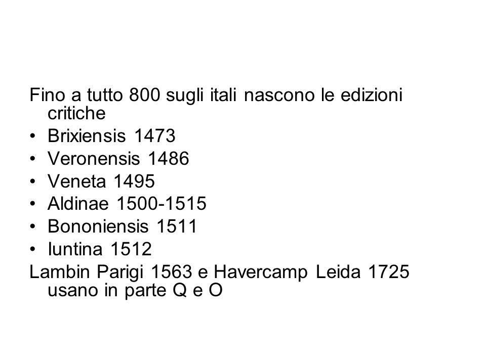 Fino a tutto 800 sugli itali nascono le edizioni critiche Brixiensis 1473 Veronensis 1486 Veneta 1495 Aldinae 1500-1515 Bononiensis 1511 Iuntina 1512