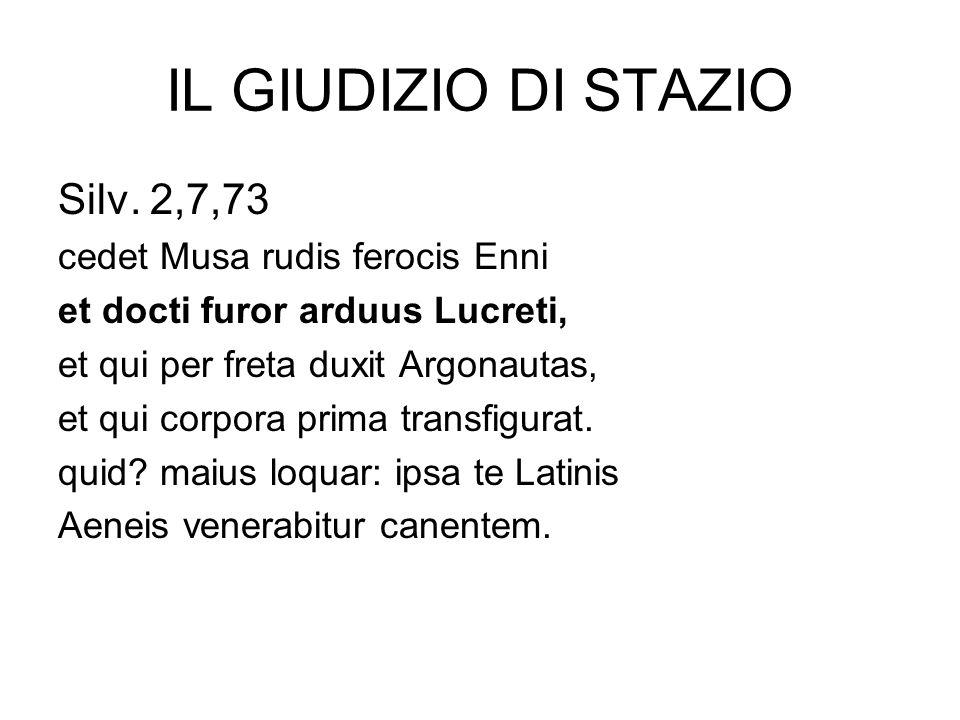 IL GIUDIZIO DI STAZIO Silv. 2,7,73 cedet Musa rudis ferocis Enni et docti furor arduus Lucreti, et qui per freta duxit Argonautas, et qui corpora prim
