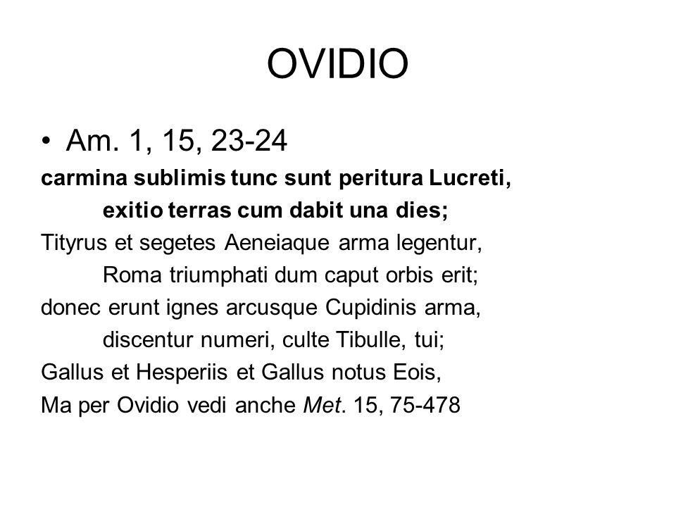 OVIDIO Am. 1, 15, 23-24 carmina sublimis tunc sunt peritura Lucreti, exitio terras cum dabit una dies; Tityrus et segetes Aeneiaque arma legentur, Rom