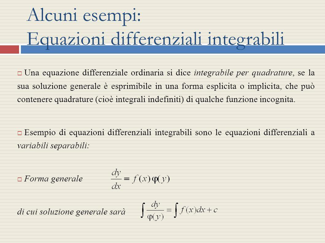 Alcuni esempi: Equazioni differenziali integrabili Una equazione differenziale ordinaria si dice integrabile per quadrature, se la sua soluzione gener