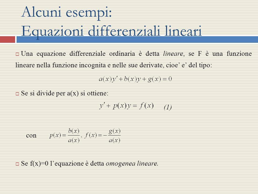 Alcuni esempi: Equazioni differenziali lineari Una equazione differenziale ordinaria è detta lineare, se F è una funzione lineare nella funzione incog