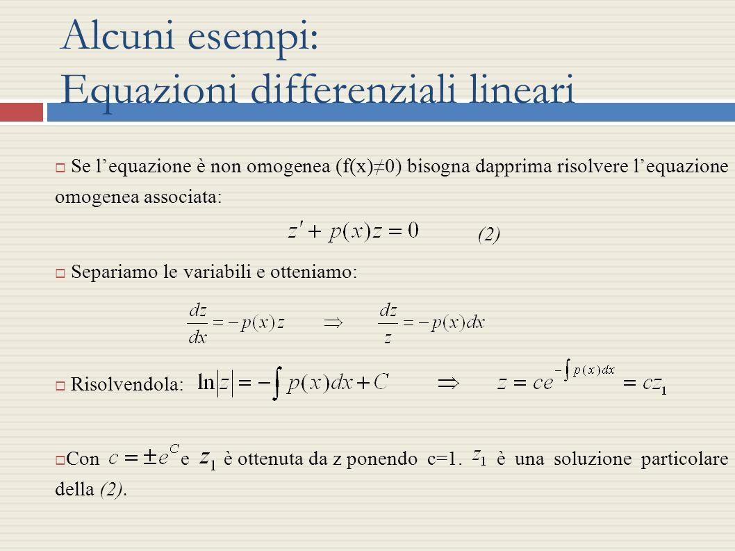 Alcuni esempi: Equazioni differenziali lineari Se lequazione è non omogenea (f(x)0) bisogna dapprima risolvere lequazione omogenea associata: (2) Sepa