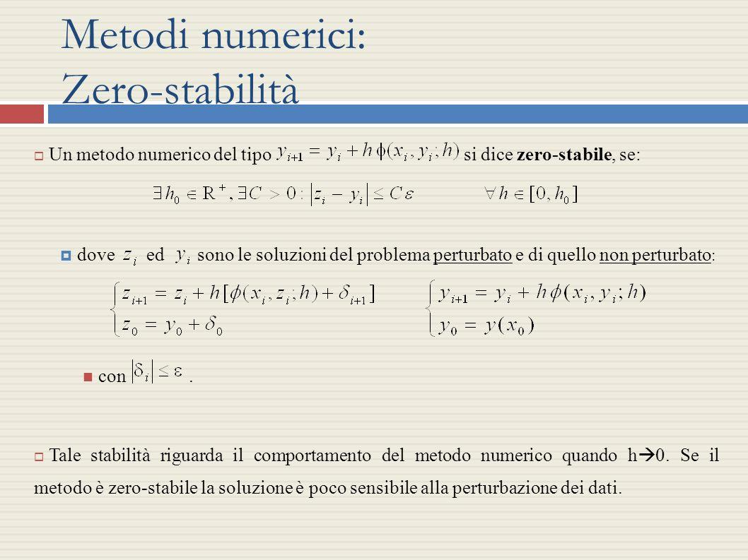 Metodi numerici: Zero-stabilità Un metodo numerico del tipo si dice zero-stabile, se: dove ed sono le soluzioni del problema perturbato e di quello no