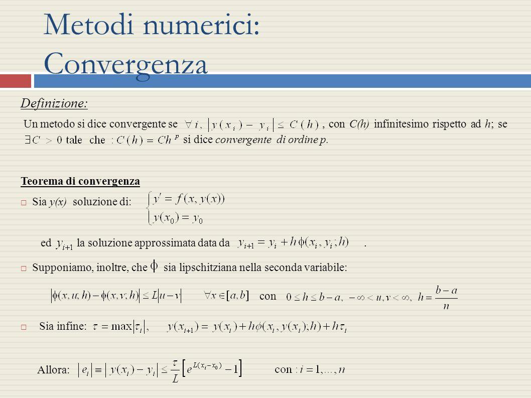 Metodi numerici: Convergenza Definizione: Un metodo si dice convergente se, con C(h) infinitesimo rispetto ad h; se si dice convergente di ordine p. T