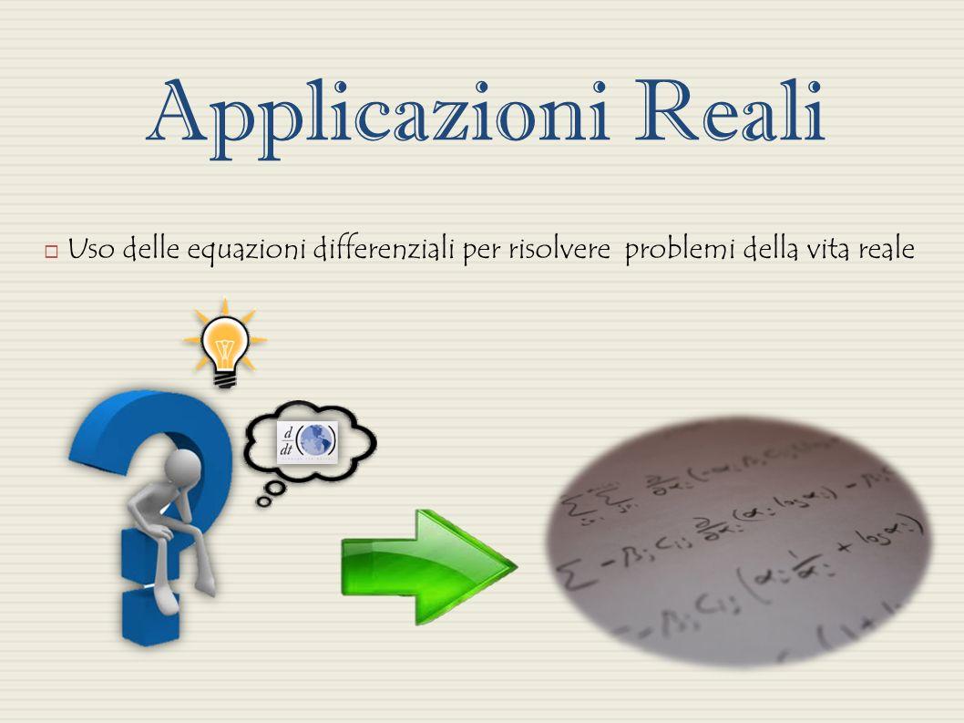Applicazioni Reali Uso delle equazioni differenziali per risolvere problemi della vita reale