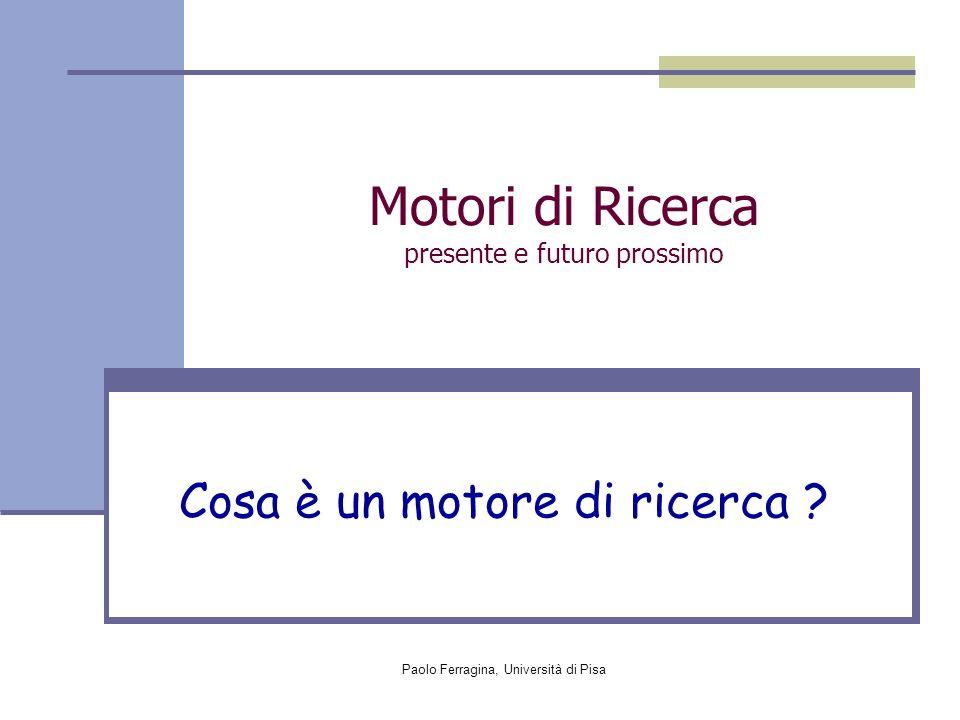 Paolo Ferragina, Università di Pisa Motori di Ricerca presente e futuro prossimo Cosa è un motore di ricerca ?