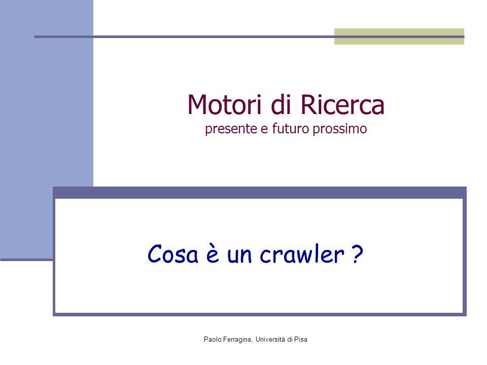 Paolo Ferragina, Università di Pisa Fase di Crawling Numerosi problemi di progettazione: Copertura: Quali pagine occorre visitare .