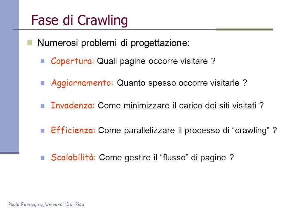 Paolo Ferragina, Università di Pisa Fase di Crawling Numerosi problemi di progettazione: Copertura: Quali pagine occorre visitare ? Aggiornamento: Qua