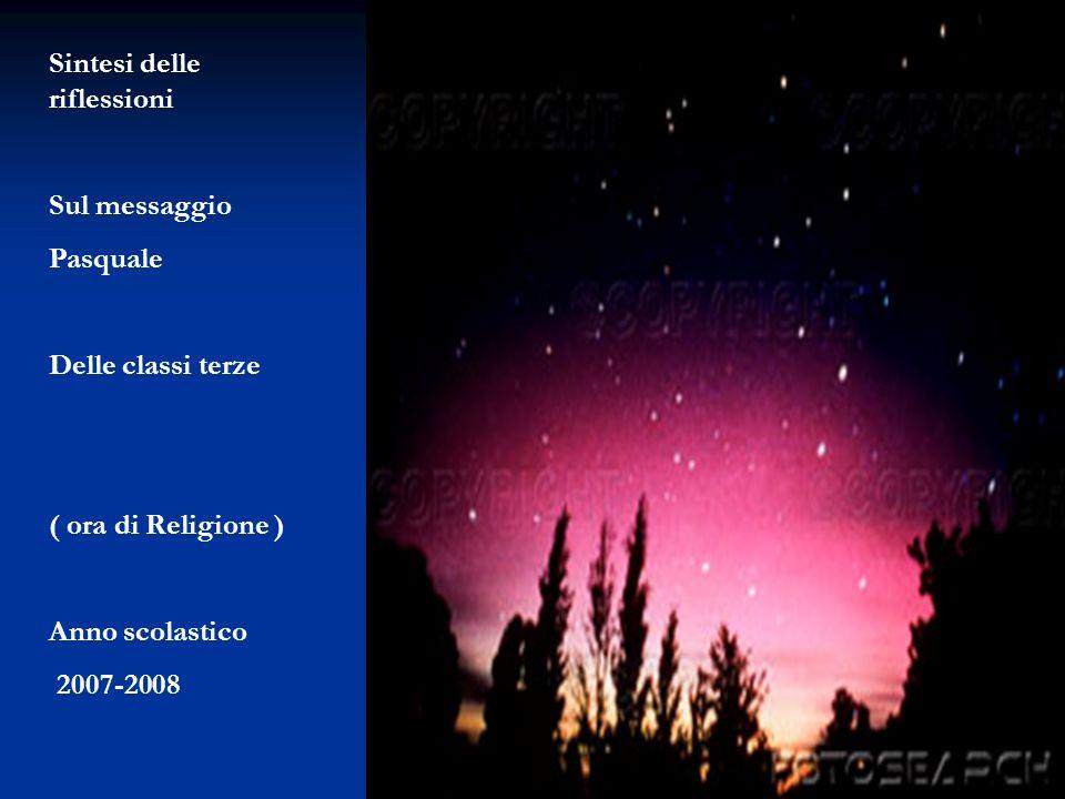 Sintesi delle riflessioni Sul messaggio Pasquale Delle classi terze ( ora di Religione ) Anno scolastico 2007-2008