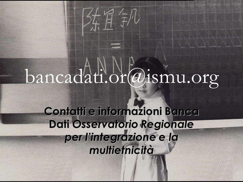 bancadati.or@ismu.org Contatti e informazioni Banca Dati Osservatorio Regionale per lintegrazione e la multietnicità