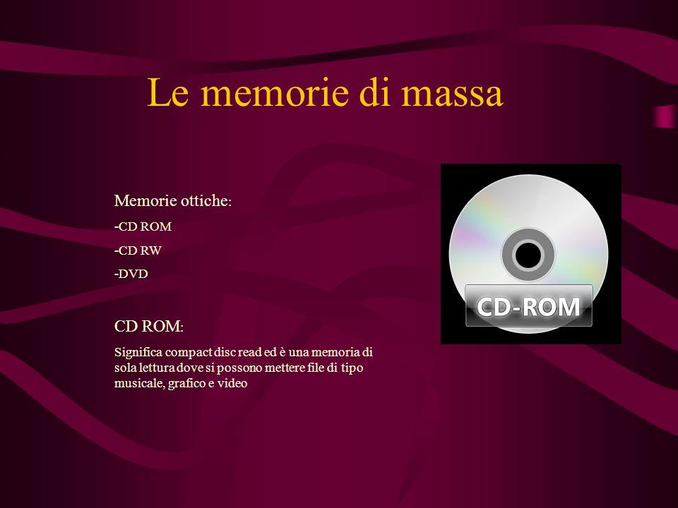 Le memorie di massa Memorie ottiche : -CD ROM -CD RW -DVD CD ROM : Significa compact disc read ed è una memoria di sola lettura dove si possono mettere file di tipo musicale, grafico e video