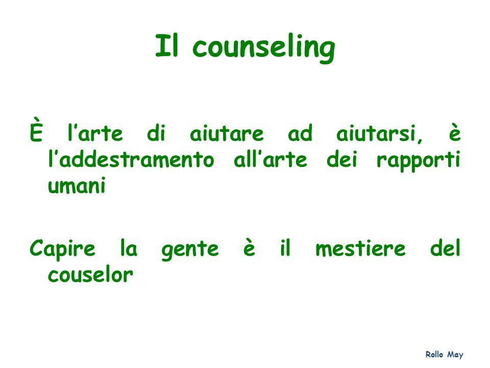 Il counseling È larte di aiutare ad aiutarsi, è laddestramento allarte dei rapporti umani Capire la gente è il mestiere del couselor Rollo May