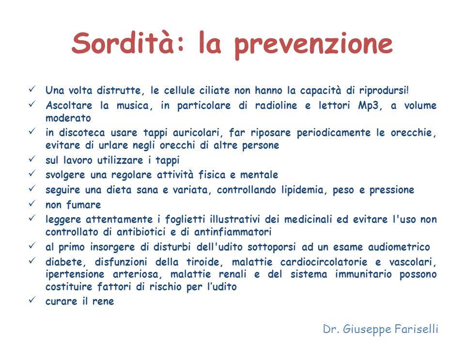 Sordità: la prevenzione Una volta distrutte, le cellule ciliate non hanno la capacità di riprodursi! Ascoltare la musica, in particolare di radioline